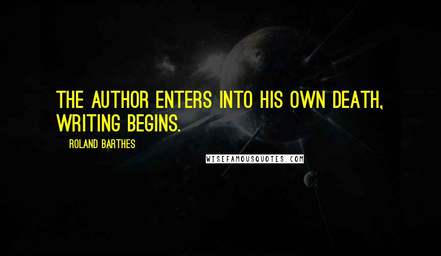 Roland Barthes quotes: The author enters into his own death, writing begins.