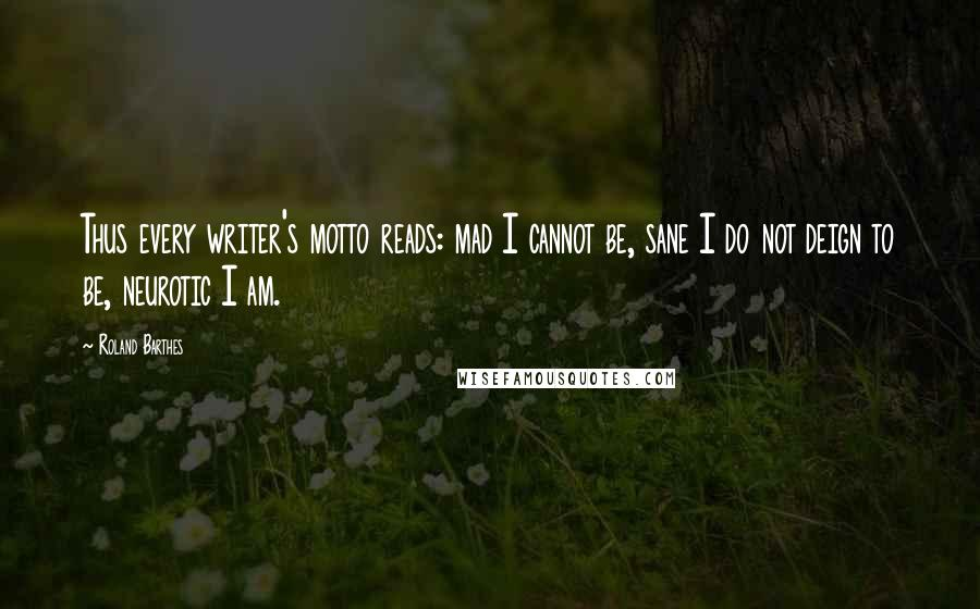 Roland Barthes quotes: Thus every writer's motto reads: mad I cannot be, sane I do not deign to be, neurotic I am.