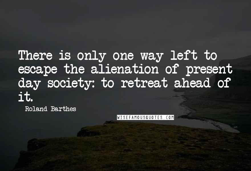 Roland Barthes quotes: There is only one way left to escape the alienation of present day society: to retreat ahead of it.
