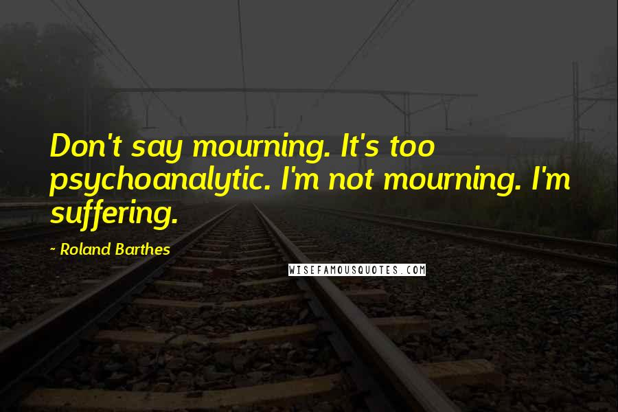 Roland Barthes quotes: Don't say mourning. It's too psychoanalytic. I'm not mourning. I'm suffering.