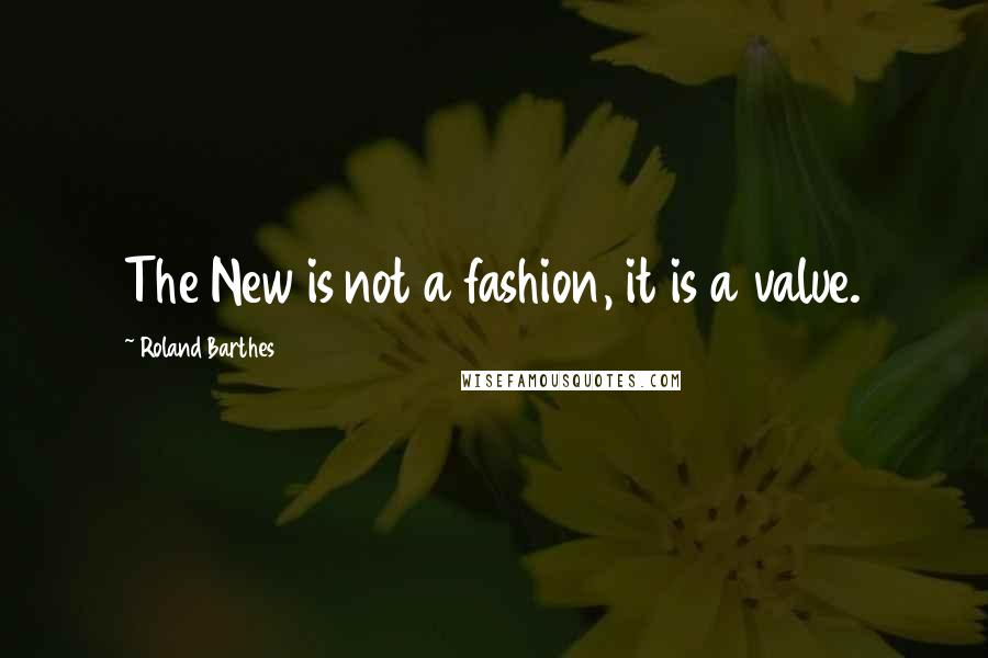 Roland Barthes quotes: The New is not a fashion, it is a value.
