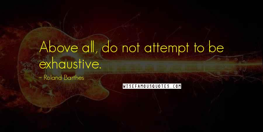 Roland Barthes quotes: Above all, do not attempt to be exhaustive.