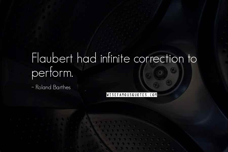 Roland Barthes quotes: Flaubert had infinite correction to perform.