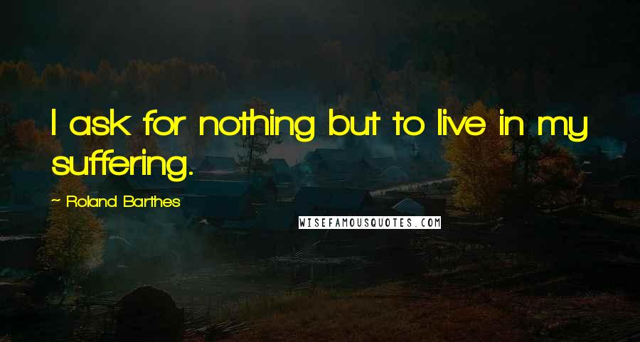 Roland Barthes quotes: I ask for nothing but to live in my suffering.