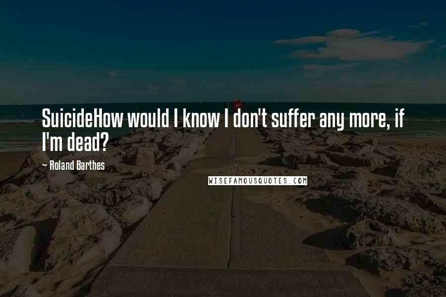 Roland Barthes quotes: SuicideHow would I know I don't suffer any more, if I'm dead?