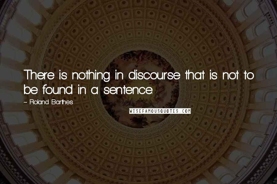 Roland Barthes quotes: There is nothing in discourse that is not to be found in a sentence.
