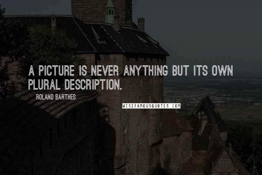 Roland Barthes quotes: A picture is never anything but its own plural description.