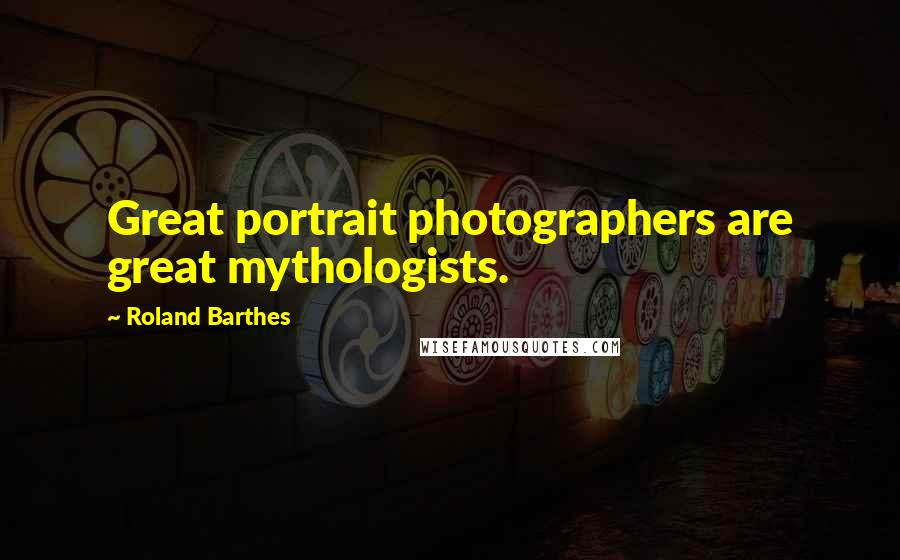 Roland Barthes quotes: Great portrait photographers are great mythologists.