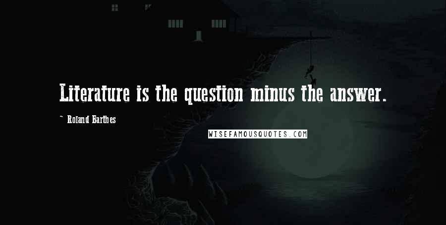 Roland Barthes quotes: Literature is the question minus the answer.