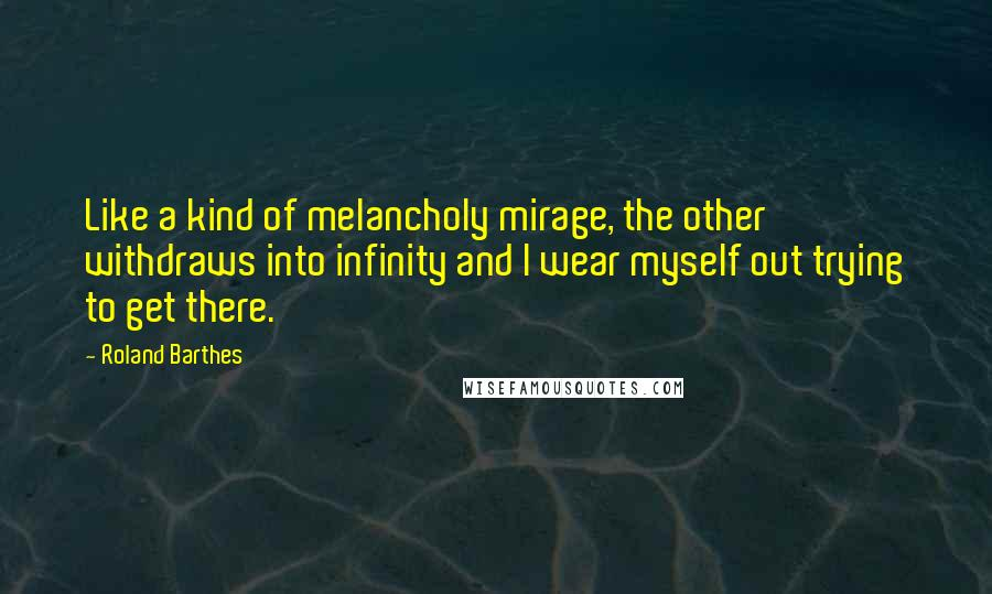 Roland Barthes quotes: Like a kind of melancholy mirage, the other withdraws into infinity and I wear myself out trying to get there.