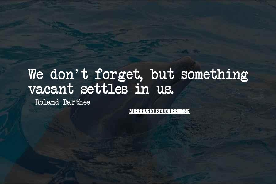 Roland Barthes quotes: We don't forget, but something vacant settles in us.