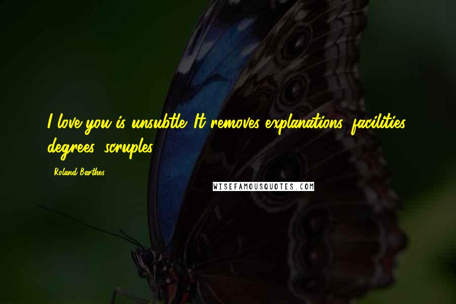 Roland Barthes quotes: I love you is unsubtle. It removes explanations, facilities, degrees, scruples.