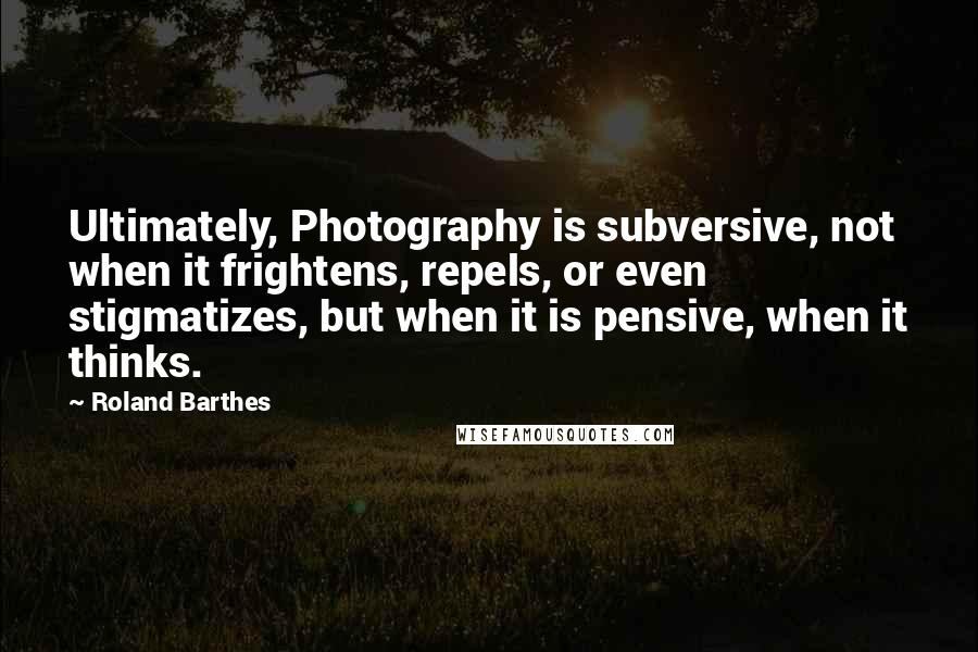 Roland Barthes quotes: Ultimately, Photography is subversive, not when it frightens, repels, or even stigmatizes, but when it is pensive, when it thinks.