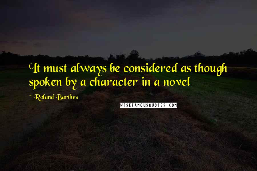 Roland Barthes quotes: It must always be considered as though spoken by a character in a novel