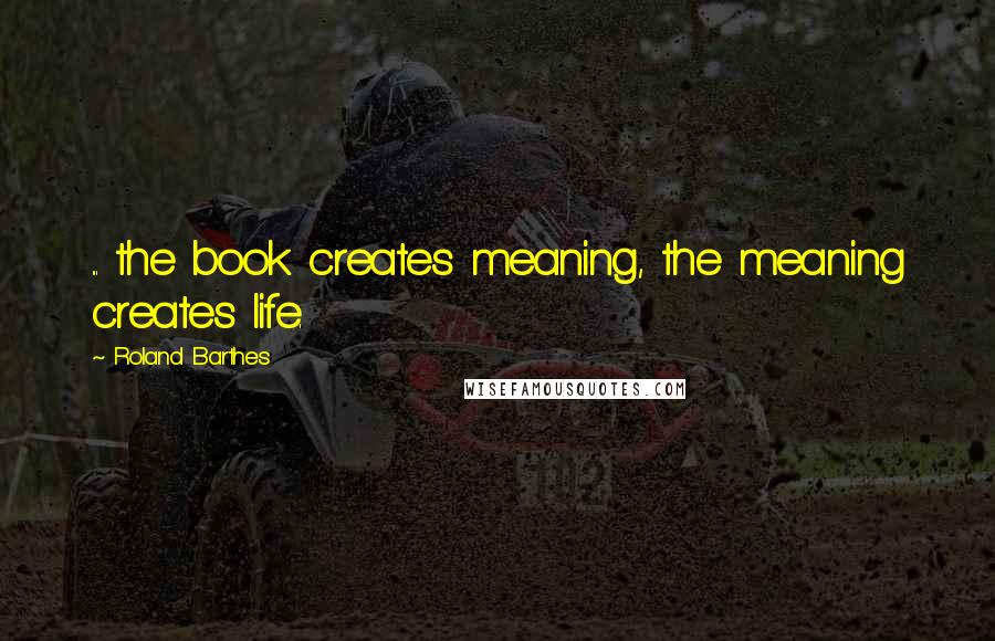 Roland Barthes quotes: ... the book creates meaning, the meaning creates life.