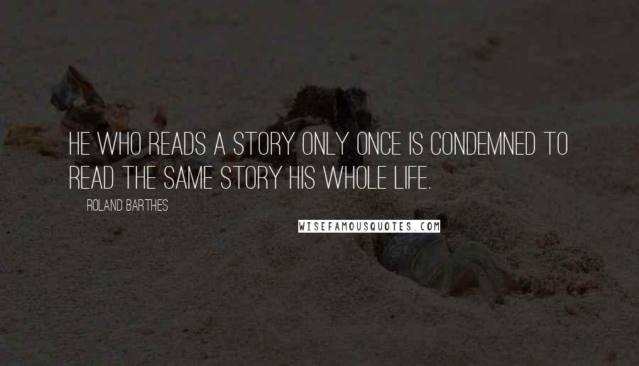 Roland Barthes quotes: He who reads a story only once is condemned to read the same story his whole life.