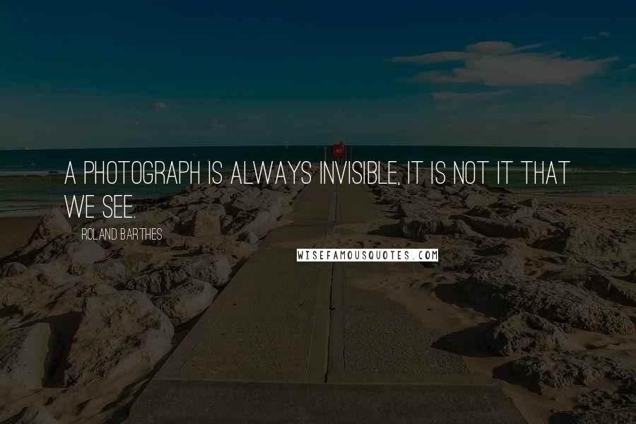 Roland Barthes quotes: A photograph is always invisible, it is not it that we see.