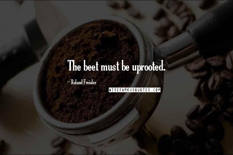 Roland Freisler quotes: The beet must be uprooted.