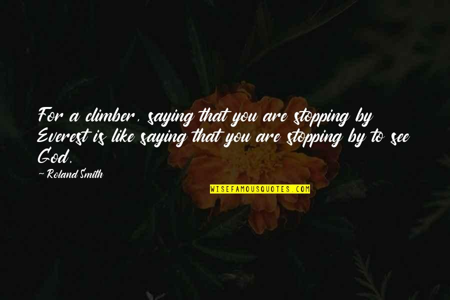 Roland Smith Quotes By Roland Smith: For a climber, saying that you are stopping
