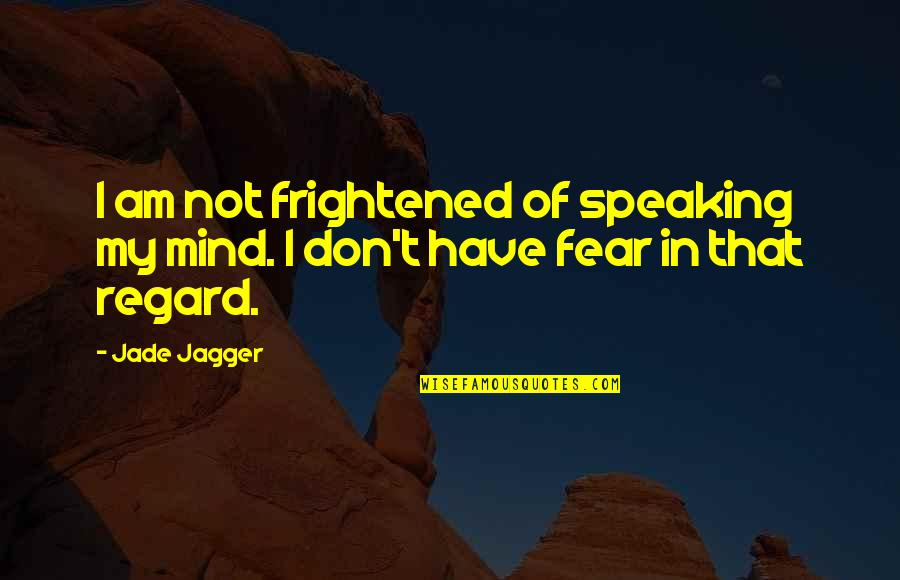 Rolandsen's Quotes By Jade Jagger: I am not frightened of speaking my mind.
