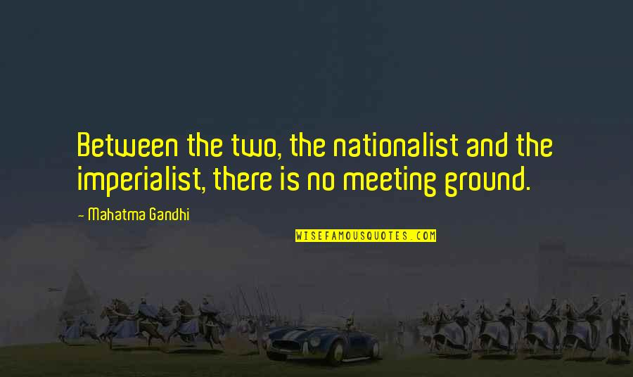 Rolandsen's Quotes By Mahatma Gandhi: Between the two, the nationalist and the imperialist,