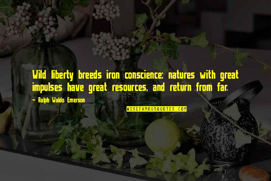 Rolandsen's Quotes By Ralph Waldo Emerson: Wild liberty breeds iron conscience; natures with great