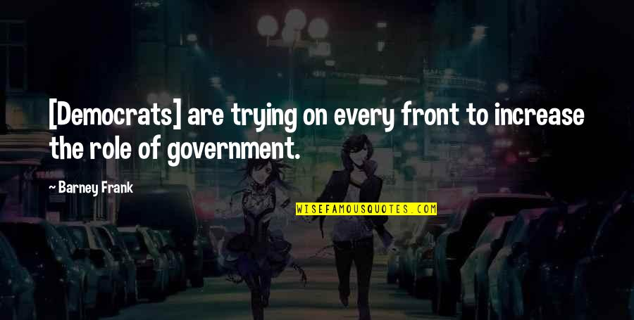 Role Of Government Quotes By Barney Frank: [Democrats] are trying on every front to increase