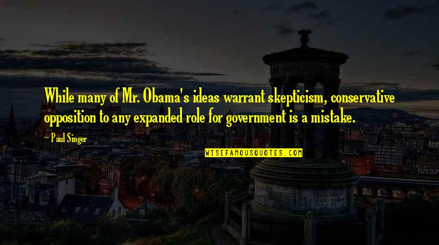 Role Of Government Quotes By Paul Singer: While many of Mr. Obama's ideas warrant skepticism,