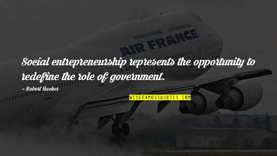 Role Of Government Quotes By Robert Hacker: Social entrepreneurship represents the opportunity to redefine the