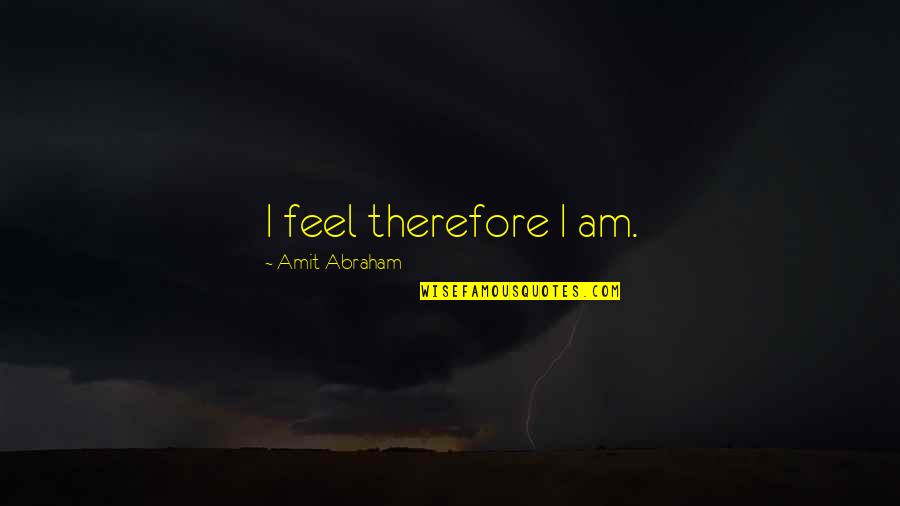 Role Of Husband Quotes By Amit Abraham: I feel therefore I am.