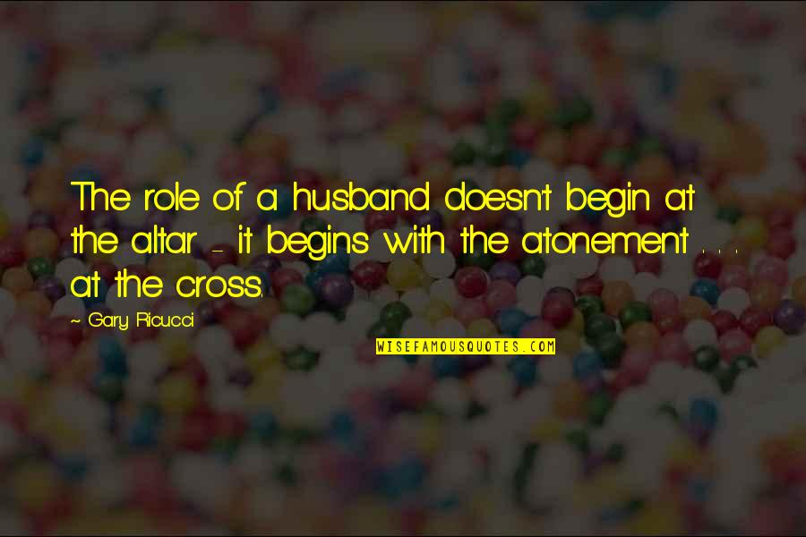 Role Of Husband Quotes By Gary Ricucci: The role of a husband doesn't begin at