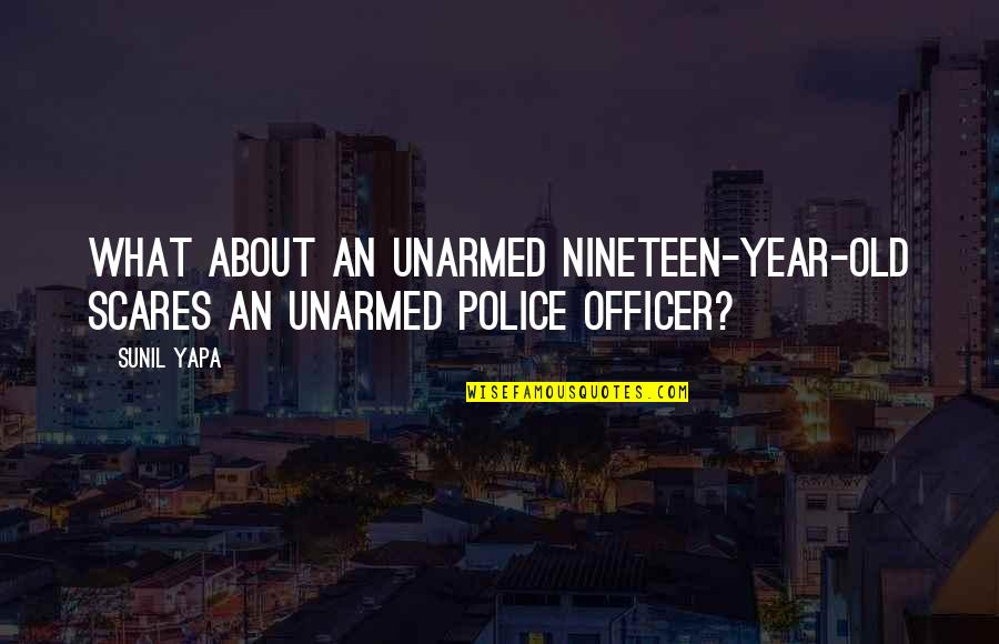 Role Of Media In Public Awareness Quotes By Sunil Yapa: What about an unarmed nineteen-year-old scares an unarmed