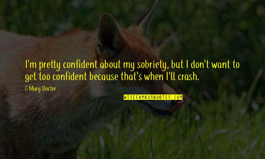 Rolemodel Quotes By Mary Docter: I'm pretty confident about my sobriety, but I