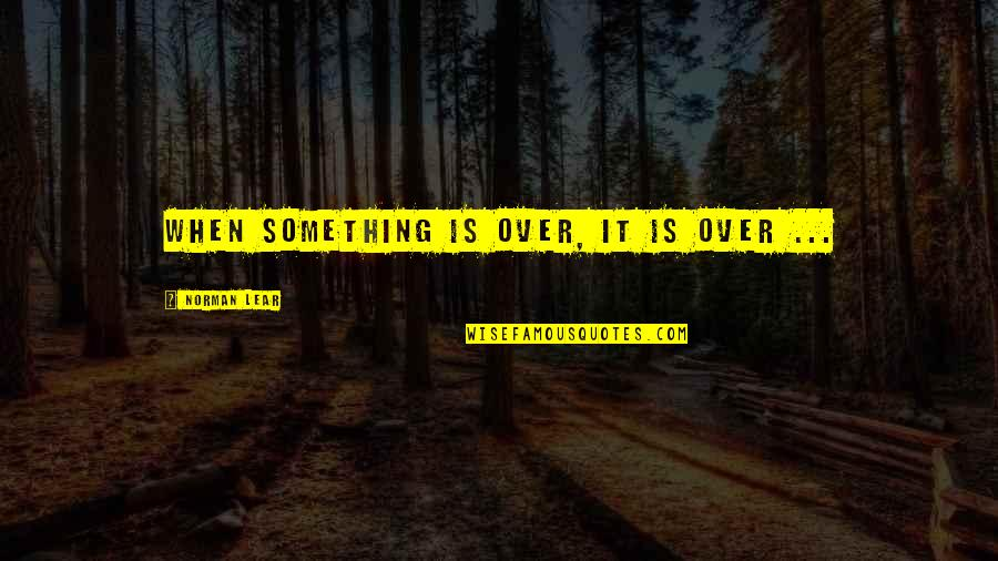 Rolemodel Quotes By Norman Lear: When something is over, it is over ...