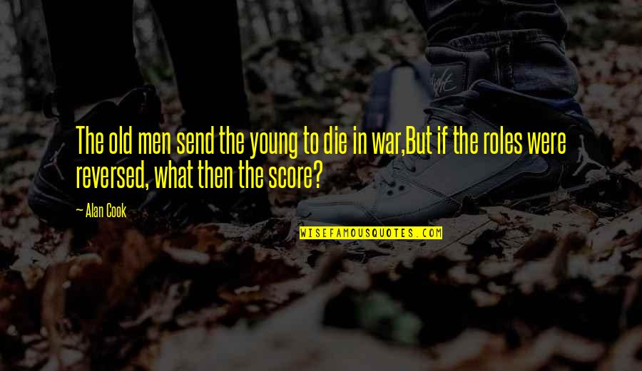 Roles Reversed Quotes By Alan Cook: The old men send the young to die