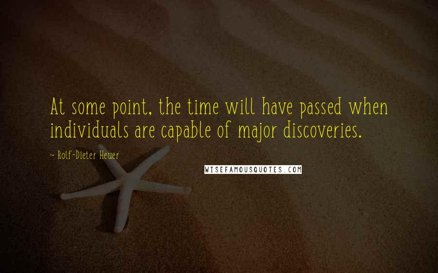 Rolf-Dieter Heuer quotes: At some point, the time will have passed when individuals are capable of major discoveries.