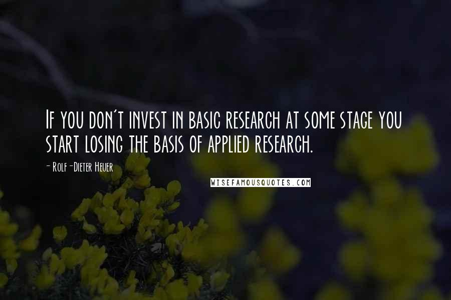 Rolf-Dieter Heuer quotes: If you don't invest in basic research at some stage you start losing the basis of applied research.