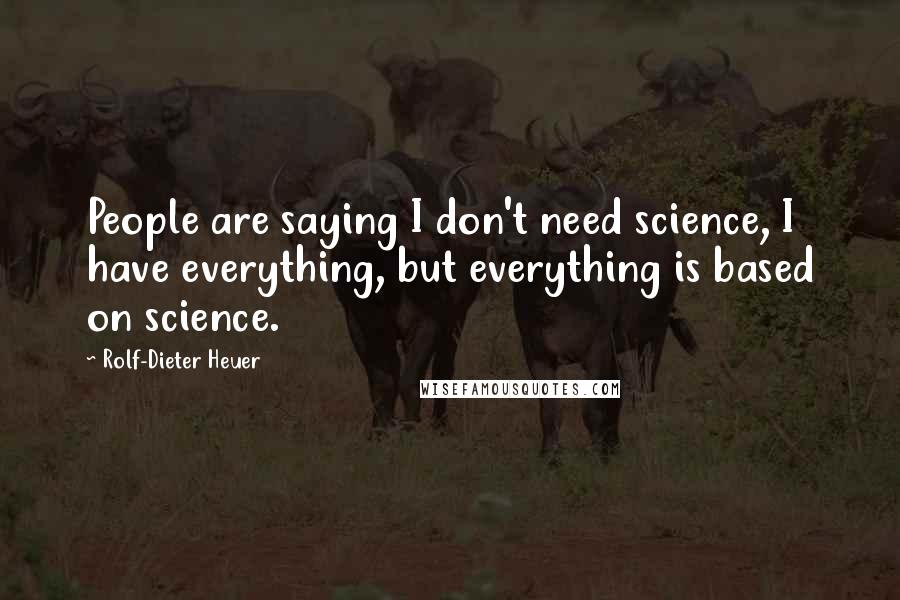 Rolf-Dieter Heuer quotes: People are saying I don't need science, I have everything, but everything is based on science.