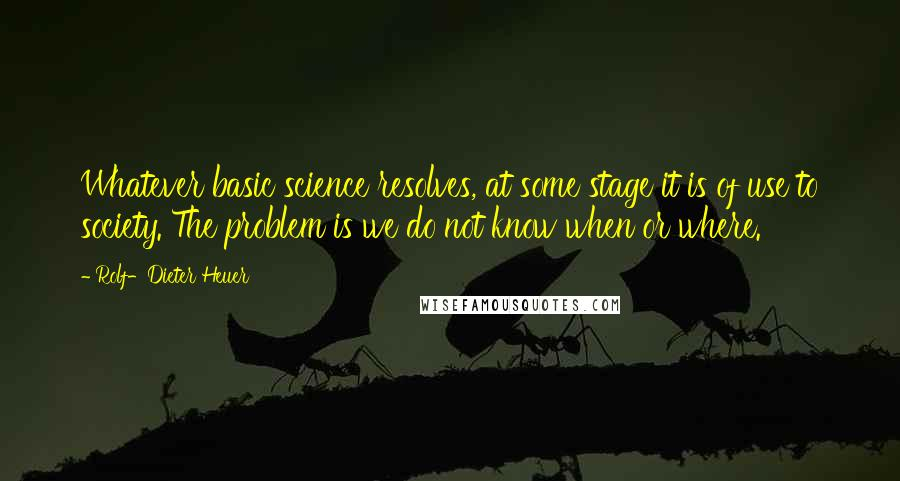 Rolf-Dieter Heuer quotes: Whatever basic science resolves, at some stage it is of use to society. The problem is we do not know when or where.