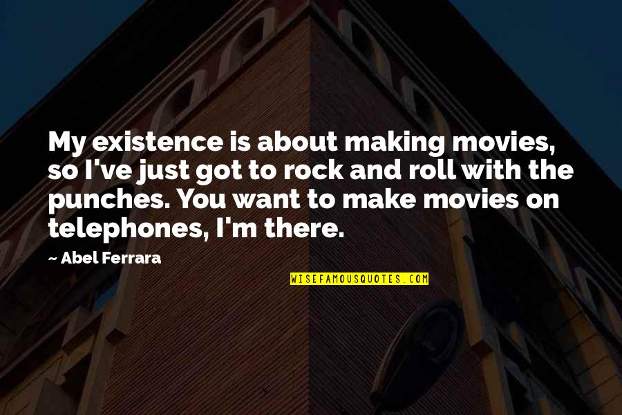 Roll On Quotes By Abel Ferrara: My existence is about making movies, so I've