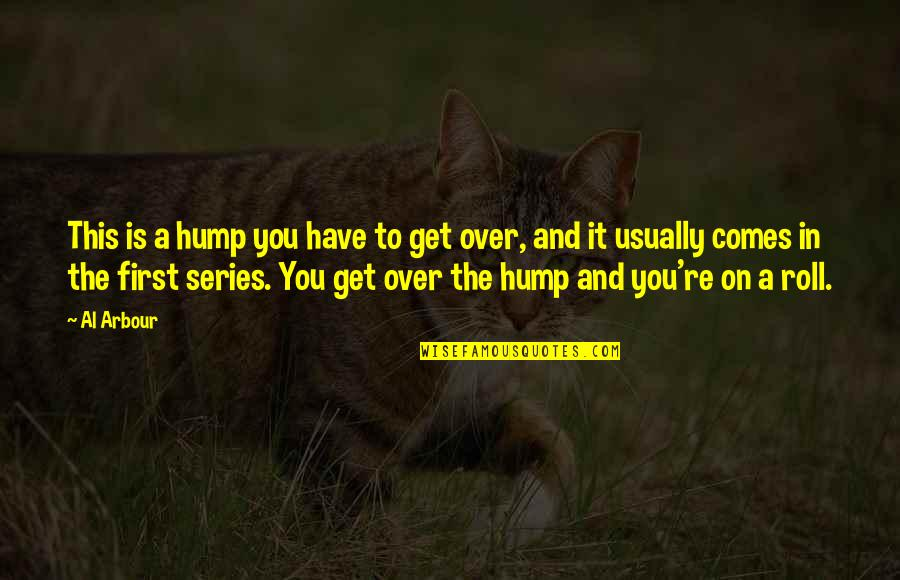 Roll On Quotes By Al Arbour: This is a hump you have to get