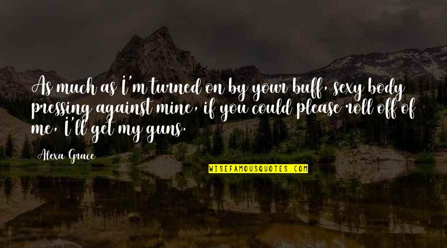 Roll On Quotes By Alexa Grace: As much as I'm turned on by your