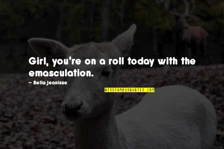 Roll On Quotes By Bella Jeanisse: Girl, you're on a roll today with the