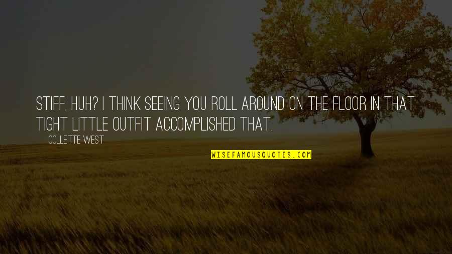Roll On Quotes By Collette West: Stiff, huh? I think seeing you roll around