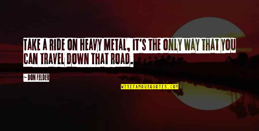 Roll On Quotes By Don Felder: Take a ride on heavy metal, it's the
