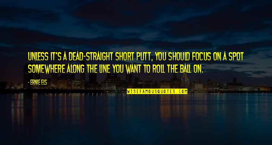 Roll On Quotes By Ernie Els: Unless it's a dead-straight short putt, you should