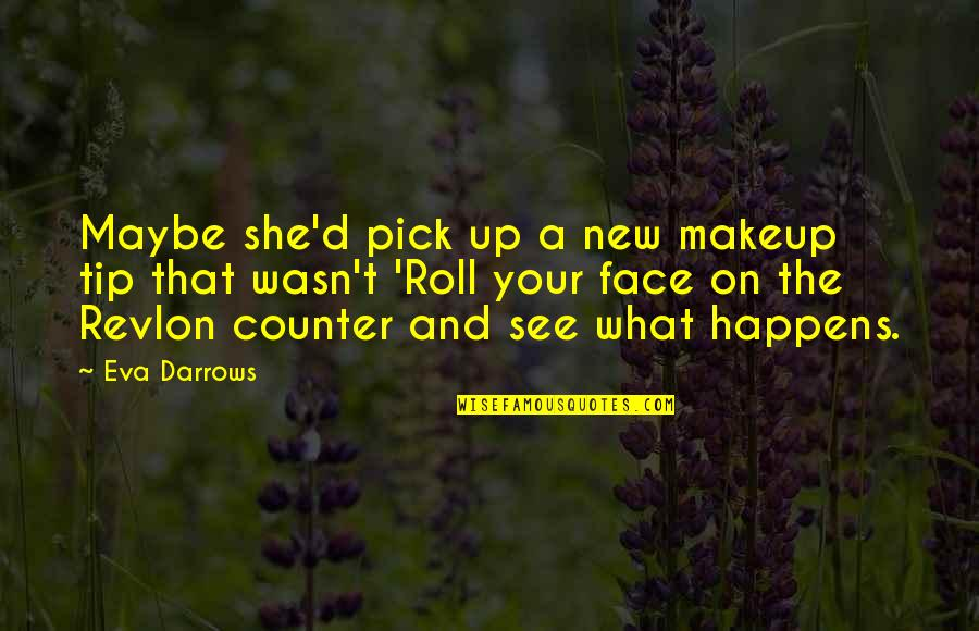Roll On Quotes By Eva Darrows: Maybe she'd pick up a new makeup tip