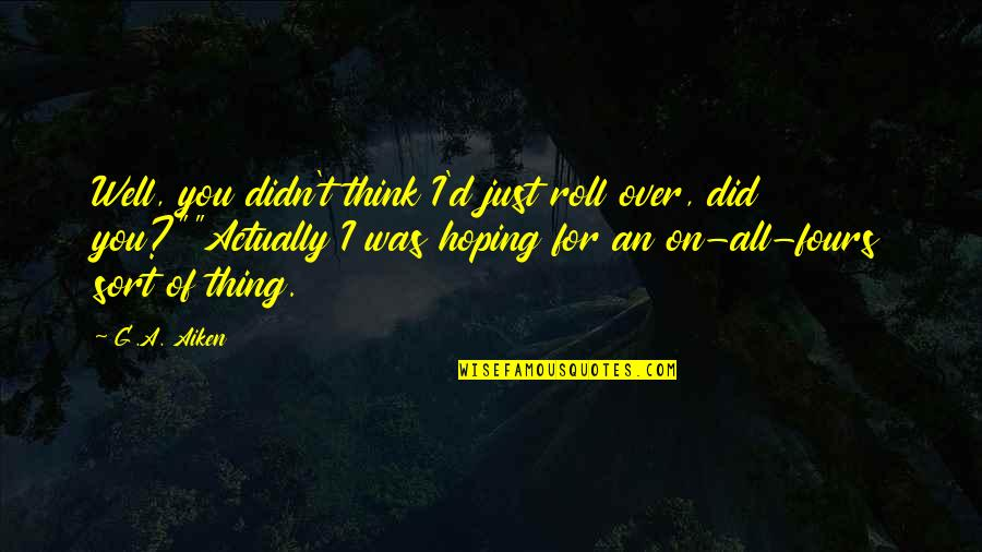 Roll On Quotes By G.A. Aiken: Well, you didn't think I'd just roll over,