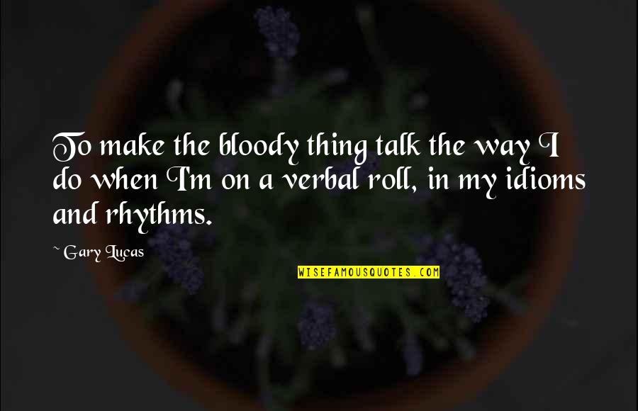 Roll On Quotes By Gary Lucas: To make the bloody thing talk the way