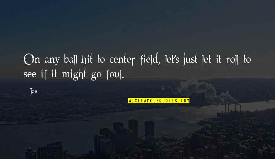 Roll On Quotes By Joe: On any ball hit to center field, let's